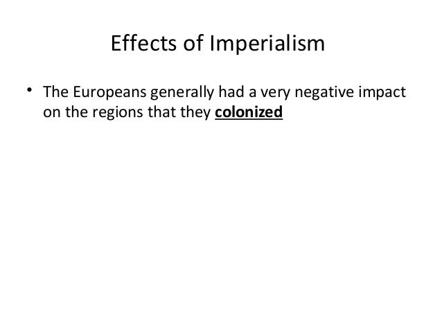 the effects of imperialism The era of colonialism is often placed in the past, but for many colonized groups, its effects are ongoing formal imperialism,.