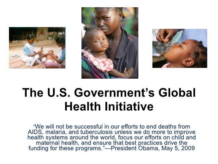"""The U.S. Government's Global Health Initiative """" We will not be successful in our efforts to end deaths from AIDS, malaria..."""