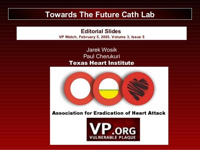 Editorial Slides VP Watch, February 5, 2003, Volume 3, Issue 5 Towards The Future Cath Lab Jarek Wosik Paul Cherukuri Texa...