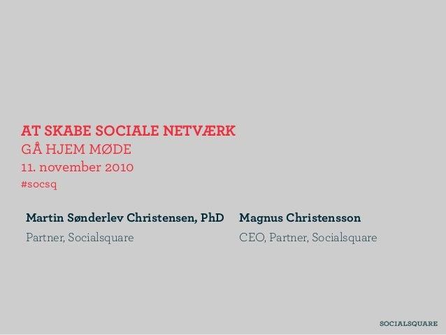 AT SKABE SOCIALE NETVÆRK GÅ HJEM MØDE 11. november 2010 #socsq Martin Sønderlev Christensen, PhD Partner, Socialsquare Mag...