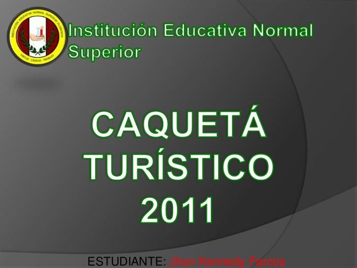 Institución Educativa Normal Superior<br />Caquetá Turístico2011<br />ESTUDIANTE:Jhon Kennedy Farcos<br />