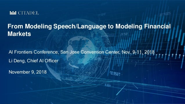 AI Frontiers Conference, San Jose Convention Center, Nov. 9-11, 2018 From Modeling Speech/Language to Modeling Financial M...
