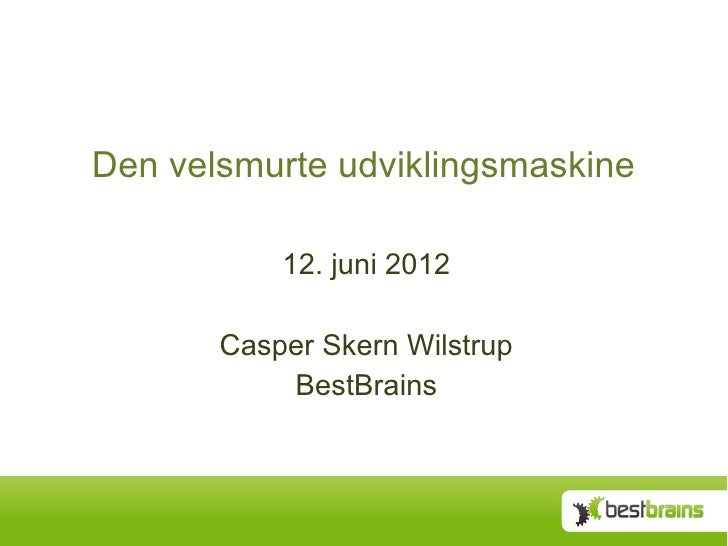 Den velsmurte udviklingsmaskine           12. juni 2012       Casper Skern Wilstrup           BestBrains