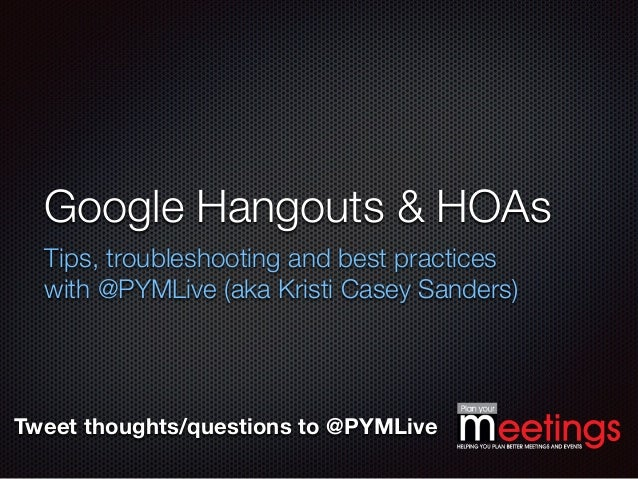 Tweet thoughts/questions to @PYMLive Google Hangouts & HOAs Tips, troubleshooting and best practices with @PYMLive (aka Kr...