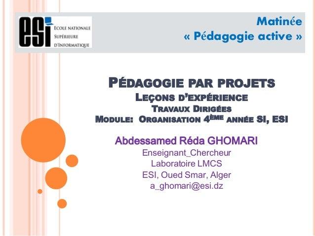 PÉDAGOGIE PAR PROJETS LEÇONS D'EXPÉRIENCE TRAVAUX DIRIGÉES MODULE: ORGANISATION 4ÈME ANNÉE SI, ESI Abdessamed Réda GHOMARI...