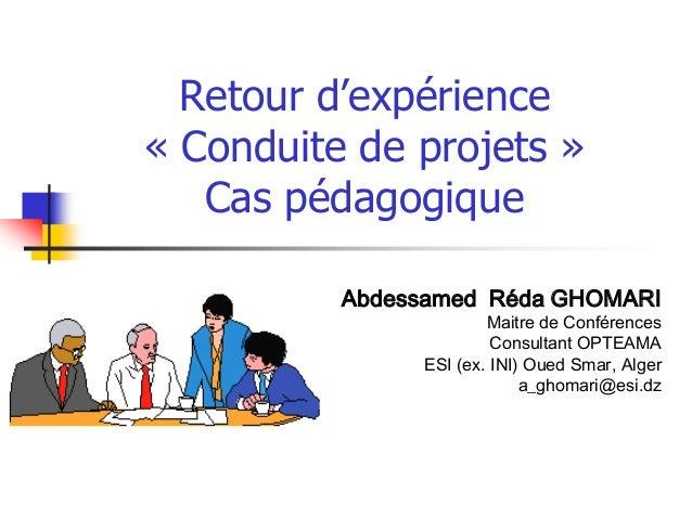 Retour d'expérience « Conduite de projets » Cas pédagogique Abdessamed Réda GHOMARI Maitre de Conférences Consultant OPTEA...