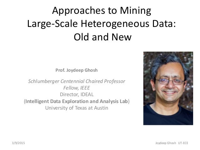 3/9/2015 Joydeep Ghosh UT-ECE Approaches to Mining Large-Scale Heterogeneous Data: Old and New Prof. Joydeep Ghosh Schlumb...