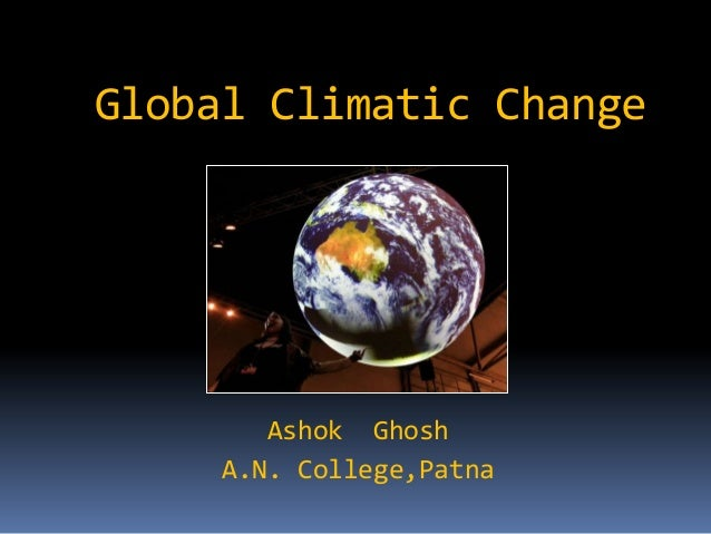 Global Climatic Change        Ashok Ghosh     A.N. College,Patna