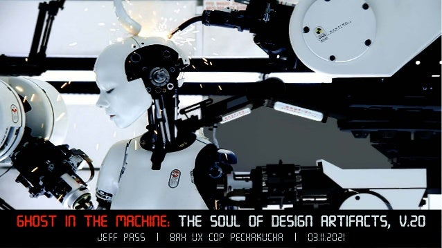 Ghost in the Machine: The Soul of Design Artifacts, v.20 Jeff Pass | BAH UX COP Pechakucha | 03.11.2021