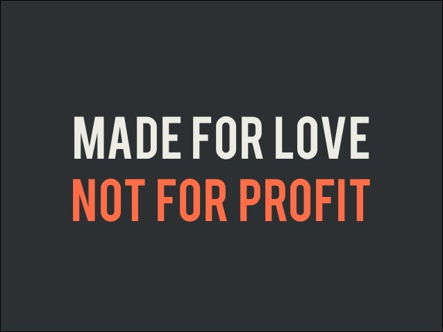 Made for Love Not for Profit