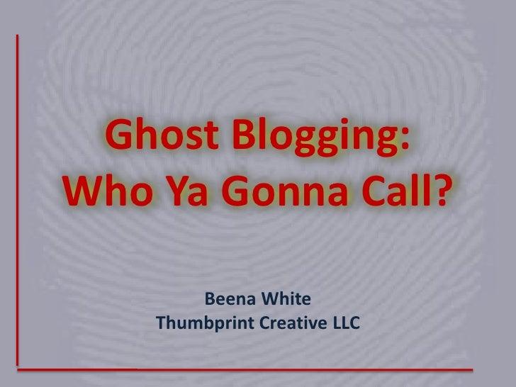Ghost Blogging: Who YaGonna Call?<br />Beena WhiteThumbprint Creative LLC<br />