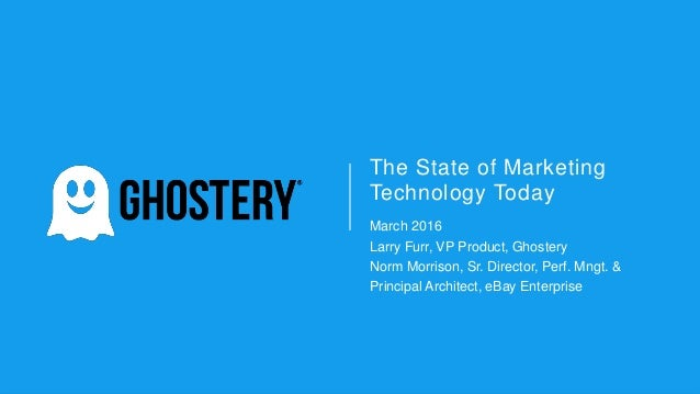 The State of Marketing Technology Today March 2016 Larry Furr, VP Product, Ghostery Norm Morrison, Sr. Director, Perf. Mng...