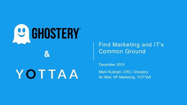 & & Find Marketing and IT's Common Ground December 2015 Mark Rudolph, CRO, Ghostery Ari Weil, VP Marketing, YOTTAA