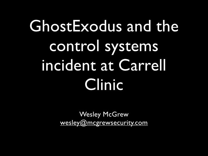 GhostExodus and the   control systems  incident at Carrell        Clinic           Wesley McGrew     wesley@mcgrewsecurity...