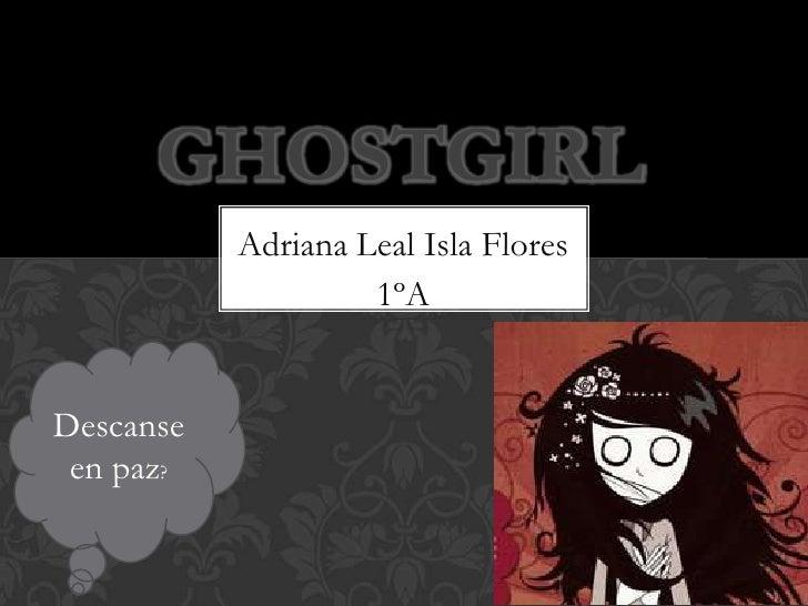 GHOSTGIRL           Adriana Leal Isla Flores                    1ºADescanse en paz?