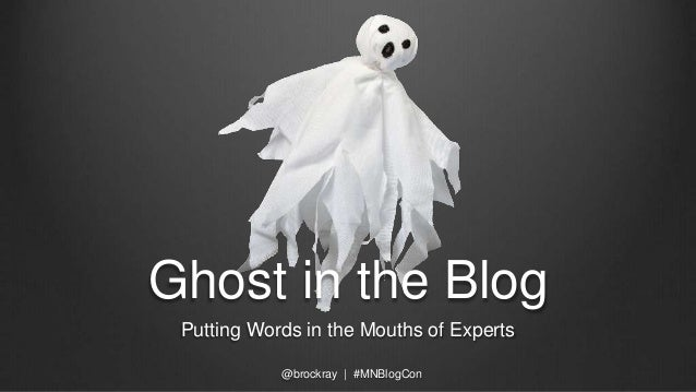 Ghost in the Blog Putting Words in the Mouths of Experts @brockray | #MNBlogCon
