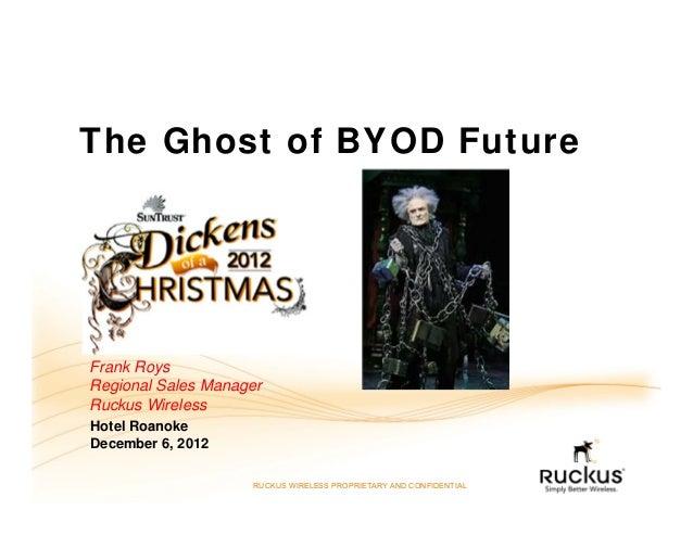 The Ghost of BYOD FutureFrank RoysRegional Sales ManagerRuckus WirelessHotel RoanokeDecember 6, 2012                    RU...