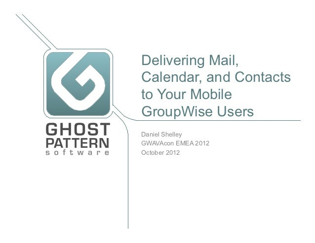 Delivering Mail,Calendar, and Contactsto Your MobileGroupWise UsersDaniel ShelleyGWAVAcon EMEA 2012October 2012