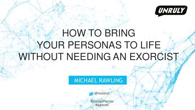 @hedshot HOW TO BRING YOUR PERSONAS TO LIFE WITHOUT NEEDING AN EXORCIST MICHAEL RAWLING @hedshot #ghostpersonas #agileotb