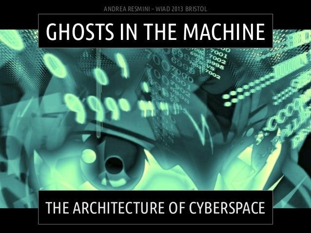 ANDREA RESMINI – WIAD 2013 BRISTOLGHOSTS IN THE MACHINETHE ARCHITECTURE OF CYBERSPACE ANDREA RESMINI – GHOSTS IN THE MACHI...