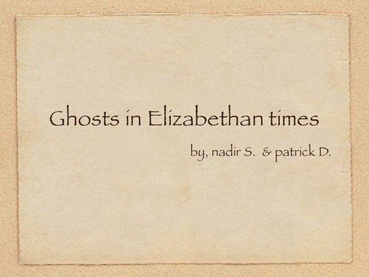 Ghosts in Elizabethan times               by, nadir S. & patrick D.