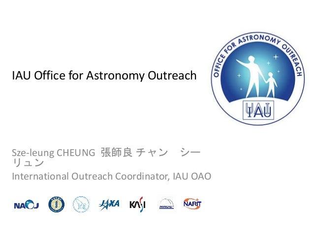 IAU Office for Astronomy Outreach Sze-leung CHEUNG 張師良 チャン シー リュン International Outreach Coordinator, IAU OAO