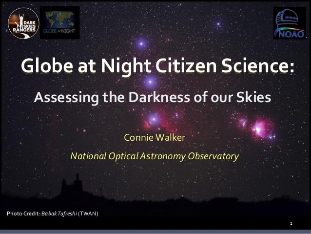 Globe at Night Citizen Science: Assessing the Darkness of our Skies 1 ConnieWalker National Optical Astronomy Observatory ...