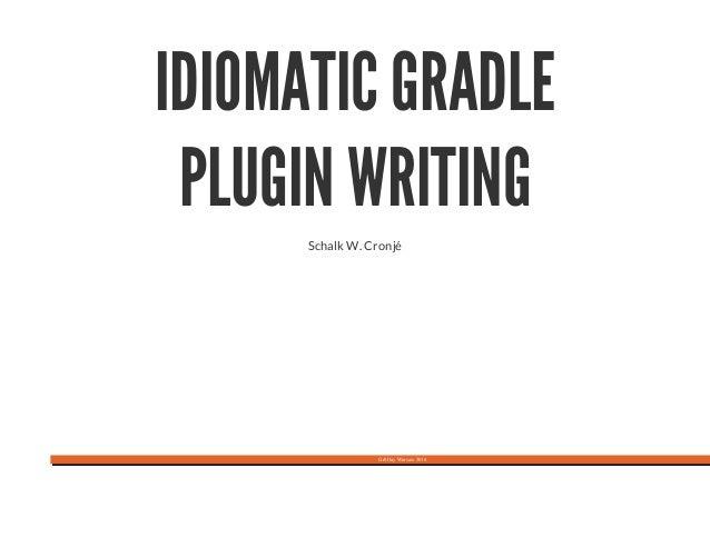 Gr8Day Warsaw 2016 IDIOMATIC GRADLE PLUGIN WRITING Schalk W. Cronjé