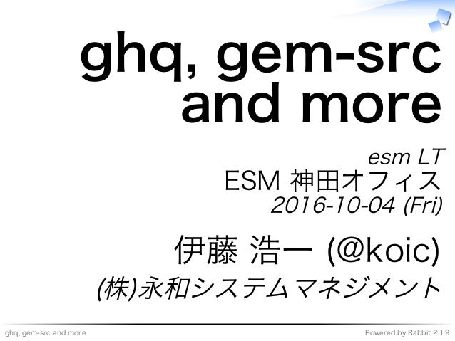 ghq,�gem-src�and�more Powered�by�Rabbit�2.1.9 ghq,�gem-src� and�more esm�LT ESM�神⽥オフィス 2016-10-04�(Fri) 伊藤�浩⼀�(@koic) (株)永...