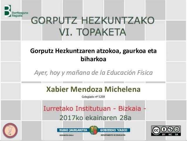 Gorputz Hezkuntzaren atzokoa, gaurkoa eta biharkoa Ayer, hoy y mañana de la Educación Física Xabier Mendoza Michelena Cole...