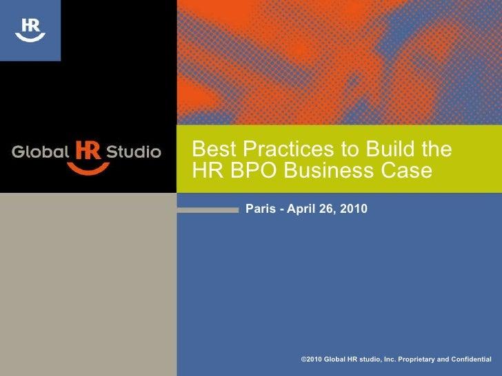 Best Practices to Build the HR BPO Business Case Paris - April 26, 2010 ©2010 Global HR studio, Inc. Proprietary and Confi...
