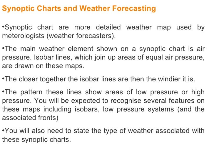 <ul><li>Synoptic chart are more detailed weather map used by meterologists (weather forecasters).  </li></ul><ul><li>The m...