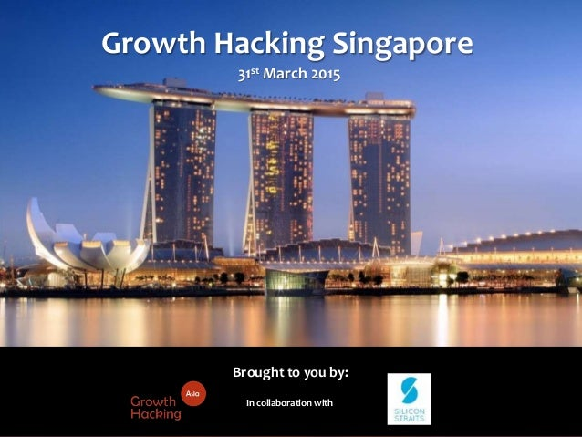 @Growthhackasia (Growth Hacking Asia) In collaboration with Growth Hacking Singapore 31st March 2015 Brought to you by: