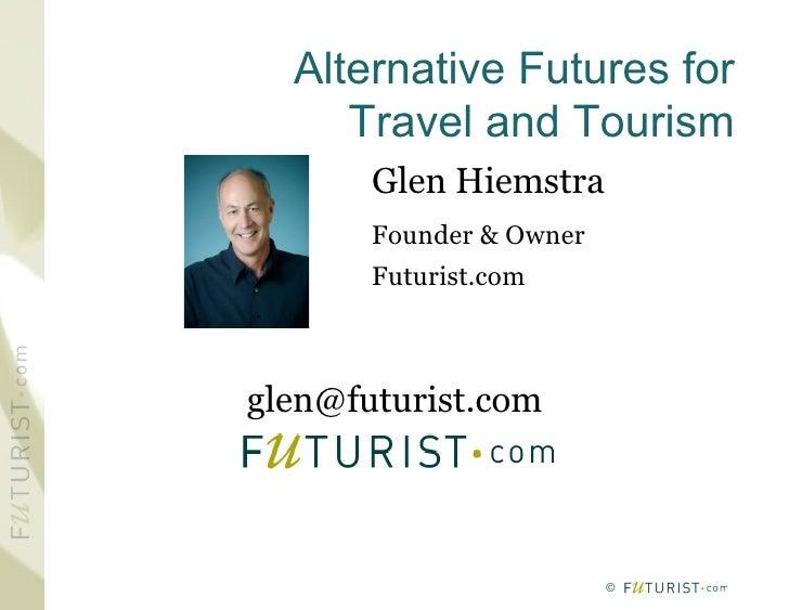 Alternative Futures for      Travel and Tourism        Glen Hiemstra        Founder & Owner        Futurist.com    glen@fu...