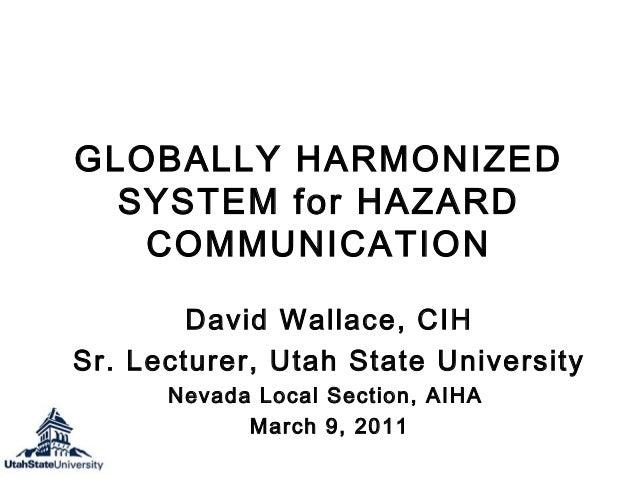 GLOBALLY HARMONIZED SYSTEM for HAZARD COMMUNICATION David Wallace, CIH Sr. Lecturer, Utah State University Nevada Local Se...