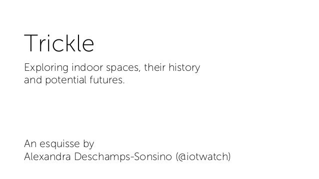 Trickle Exploring indoor spaces, their history and potential futures. An esquisse by Alexandra Deschamps-Sonsino (@iotwatc...