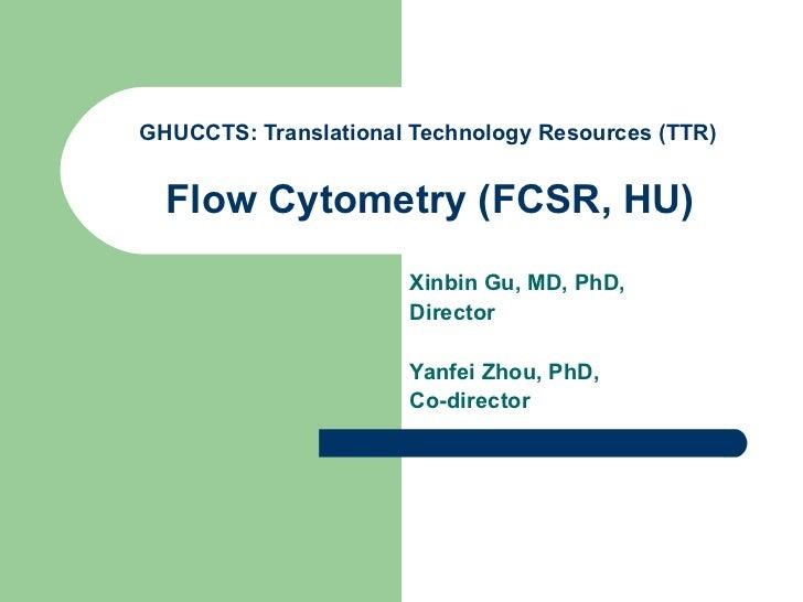 GHUCCTS: Translational Technology Resources (TTR)   Flow Cytometry (FCSR, HU)   Xinbin Gu, MD, PhD, Director Yanfei Zhou, ...