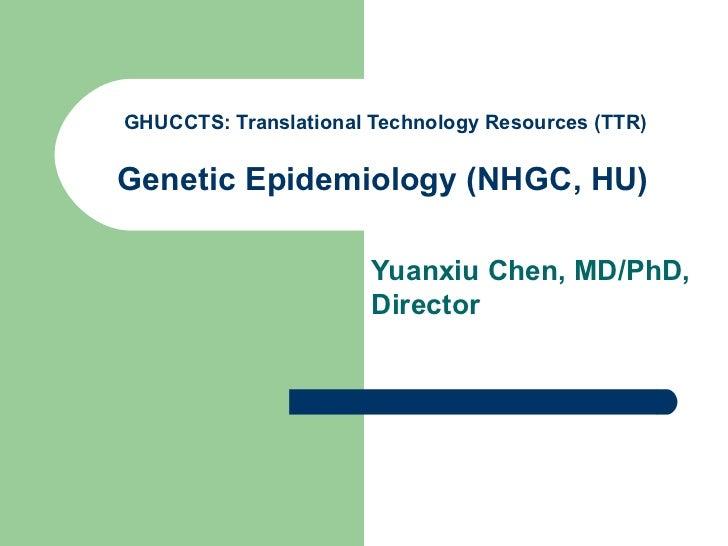 GHUCCTS: Translational Technology Resources (TTR)Genetic Epidemiology (NHGC, HU)                       Yuanxiu Chen, MD/Ph...