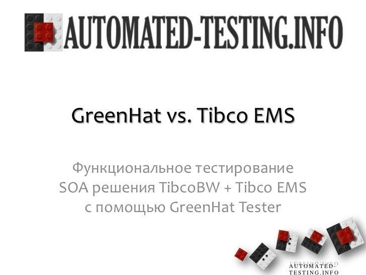 GreenHat vs. Tibco EMS<br />Функциональное тестирование SOA решения TibcoBW + Tibco EMS с помощью GreenHat Tester<br />1<b...