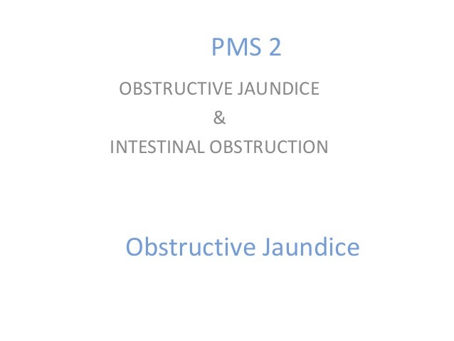 Obstructive Jaundice OBSTRUCTIVE JAUNDICE & INTESTINAL OBSTRUCTION PMS 2