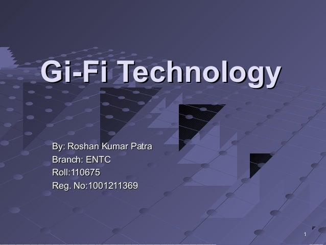 Gi-Fi TechnologyGi-Fi Technology By: Roshan Kumar PatraBy: Roshan Kumar Patra Branch: ENTCBranch: ENTC Roll:110675Roll:110...