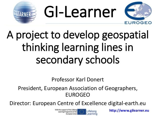 http://www.gilearner.eu A project to develop geospatial thinking learning lines in secondary schools Professor Karl Donert...