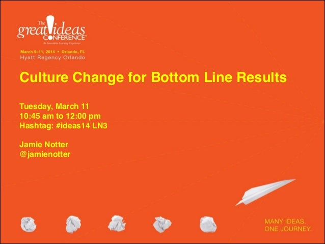 Culture Change for Bottom Line Results  Tuesday, March 11 10:45 am to 12:00 pm Hashtag: #ideas14 LN3  Jamie Notter ...
