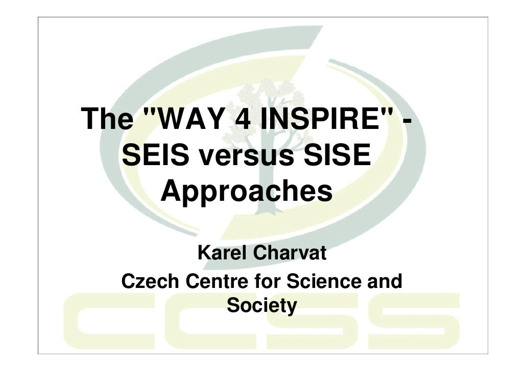"""The """"WAY 4 INSPIRE"""" -  SEIS versus SISE     Approaches         Karel Charvat  Czech Centre for Science and            Soci..."""