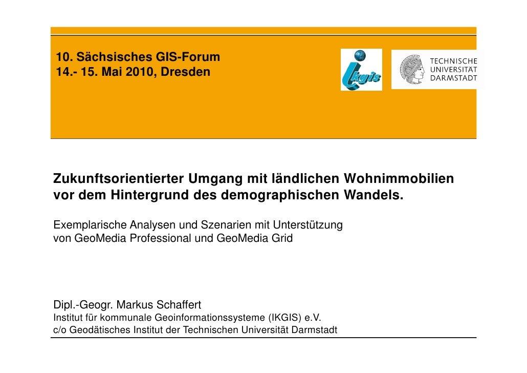 10. Sächsisches GIS-Forum14.- 15. Mai 2010, DresdenZukunftsorientierter Umgang mit ländlichen Wohnimmobilienvor dem Hinter...