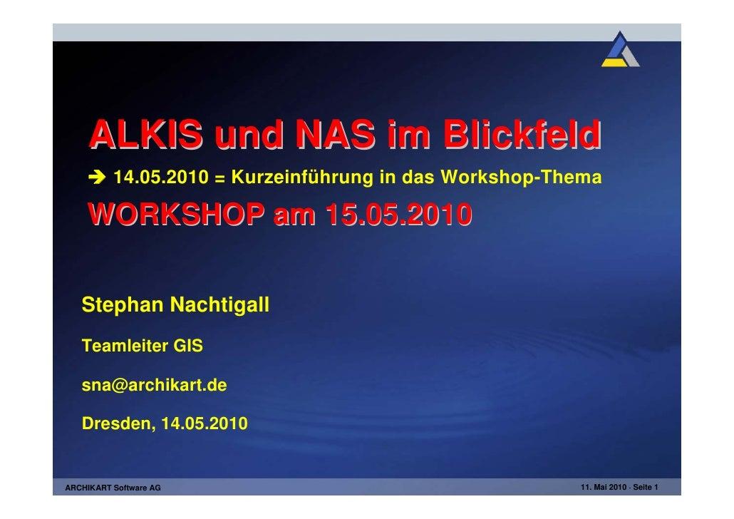 ALKIS und NAS im Blickfeld          14.05.2010 = Kurzeinführung in das Workshop-Thema    WORKSHOP am 15.05.2010   Stephan ...
