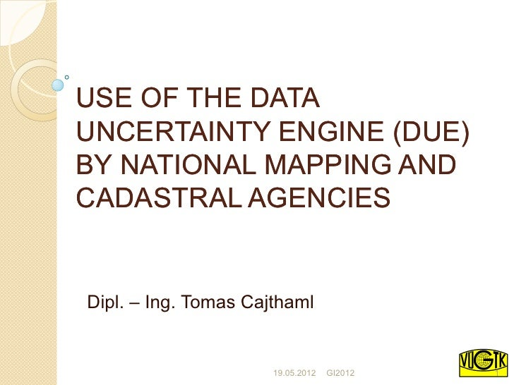 USE OF THE DATAUNCERTAINTY ENGINE (DUE)BY NATIONAL MAPPING ANDCADASTRAL AGENCIESDipl. – Ing. Tomas Cajthaml               ...