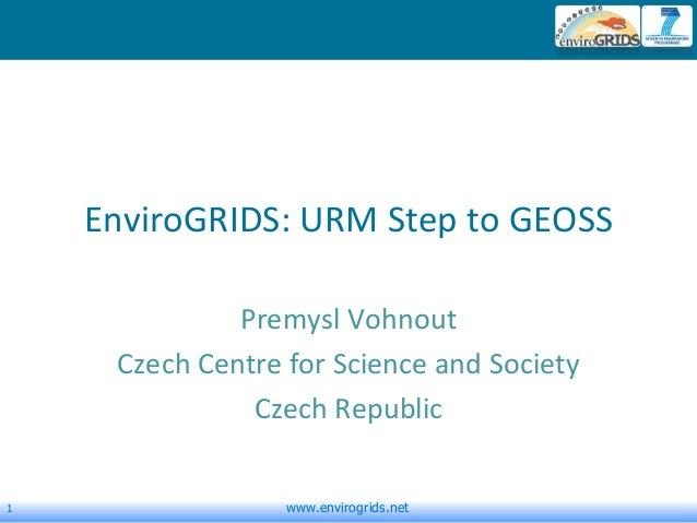 1 www.envirogrids.netEnviroGRIDS: URM Step to GEOSSPremysl VohnoutCzech Centre for Science and SocietyCzech Republic