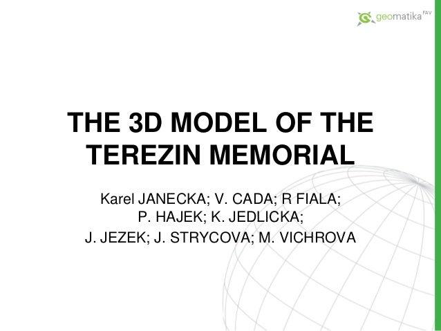 THE 3D MODEL OF THETEREZIN MEMORIALKarel JANECKA; V. CADA; R FIALA;P. HAJEK; K. JEDLICKA;J. JEZEK; J. STRYCOVA; M. VICHROVA