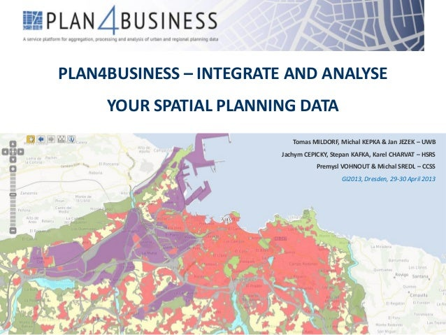 PLAN4BUSINESS – INTEGRATE AND ANALYSEYOUR SPATIAL PLANNING DATATomas MILDORF, Michal KEPKA & Jan JEZEK – UWBJachym CEPICKY...